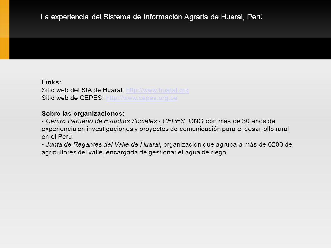 La experiencia del Sistema de Información Agraria de Huaral, Perú Links: Sitio web del SIA de Huaral: http://www.huaral.orghttp://www.huaral.org Sitio web de CEPES: http://www.cepes.org.pehttp://www.cepes.org.pe Sobre las organizaciones: - Centro Peruano de Estudios Sociales - CEPES, ONG con más de 30 años de experiencia en investigaciones y proyectos de comunicación para el desarrollo rural en el Perú - Junta de Regantes del Valle de Huaral, organización que agrupa a más de 6200 de agricultores del valle, encargada de gestionar el agua de riego.