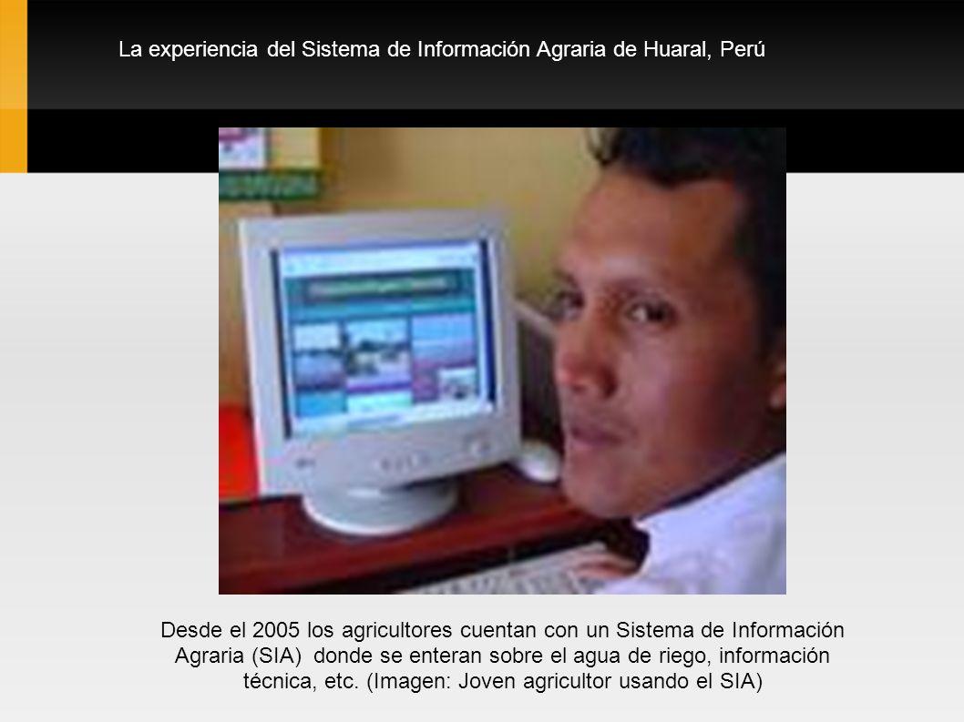 La experiencia del Sistema de Información Agraria de Huaral, Perú Desde el 2005 los agricultores cuentan con un Sistema de Información Agraria (SIA) donde se enteran sobre el agua de riego, información técnica, etc.