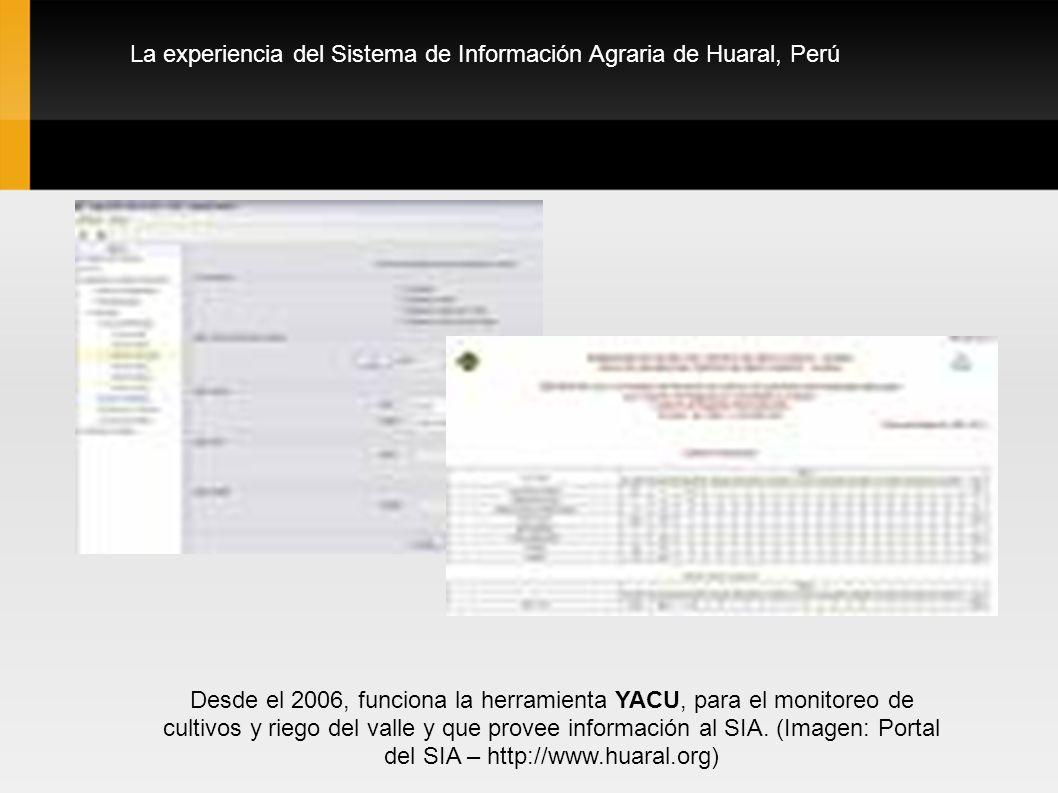 La experiencia del Sistema de Información Agraria de Huaral, Perú Desde el 2006, funciona la herramienta YACU, para el monitoreo de cultivos y riego del valle y que provee información al SIA.