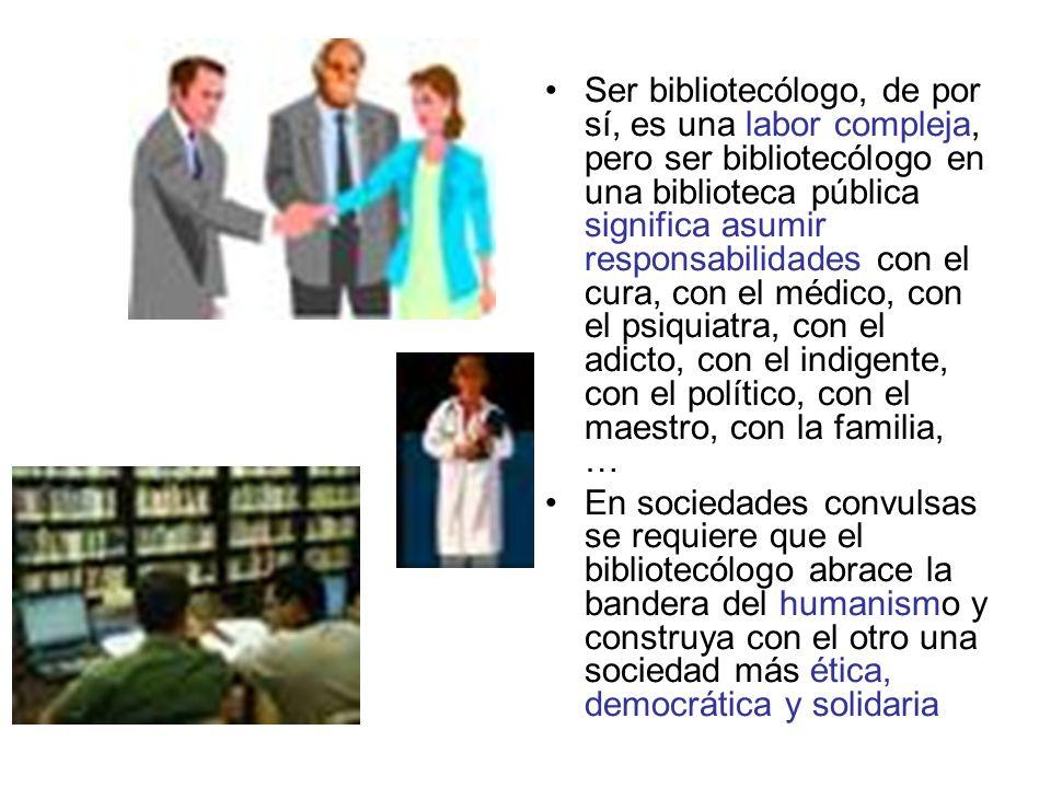 Ser bibliotecólogo, de por sí, es una labor compleja, pero ser bibliotecólogo en una biblioteca pública significa asumir responsabilidades con el cura, con el médico, con el psiquiatra, con el adicto, con el indigente, con el político, con el maestro, con la familia, … En sociedades convulsas se requiere que el bibliotecólogo abrace la bandera del humanismo y construya con el otro una sociedad más ética, democrática y solidaria