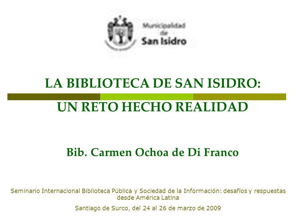 LA BIBLIOTECA DE SAN ISIDRO: UN RETO HECHO REALIDAD Bib. Carmen Ochoa de Di Franco Seminario Internacional Biblioteca Pública y Sociedad de la Informa
