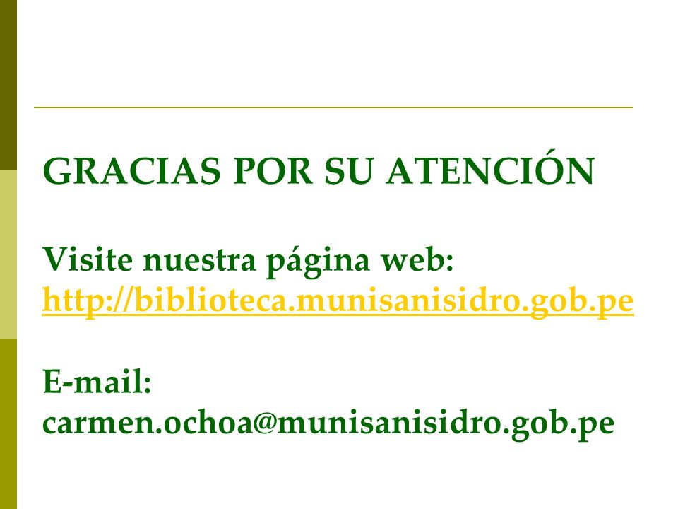 GRACIAS POR SU ATENCIÓN Visite nuestra página web: http://biblioteca.munisanisidro.gob.pe E-mail: carmen.ochoa@munisanisidro.gob.pe http://biblioteca.