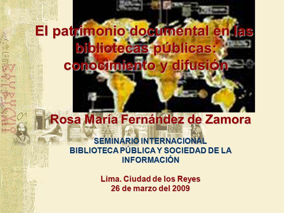 El patrimonio documental en las bibliotecas p ú blicas: conocimiento y difusi ó n Rosa María Fernández de Zamora SEMINARIO INTERNACIONAL BIBLIOTECA PÚBLICA Y SOCIEDAD DE LA INFORMACIÓN Lima.