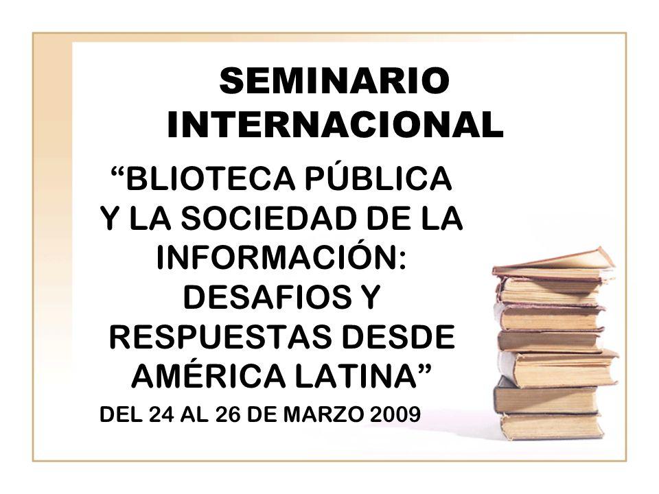 SEMINARIO INTERNACIONAL BLIOTECA PÚBLICA Y LA SOCIEDAD DE LA INFORMACIÓN: DESAFIOS Y RESPUESTAS DESDE AMÉRICA LATINA DEL 24 AL 26 DE MARZO 2009