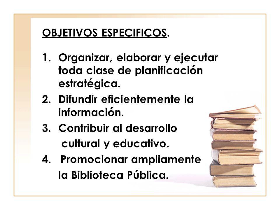OBJETIVOS ESPECIFICOS. 1.Organizar, elaborar y ejecutar toda clase de planificación estratégica. 2.Difundir eficientemente la información. 3.Contribui