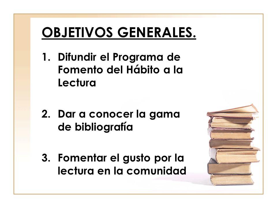 OBJETIVOS GENERALES. 1.Difundir el Programa de Fomento del Hábito a la Lectura 2.Dar a conocer la gama de bibliografía 3.Fomentar el gusto por la lect