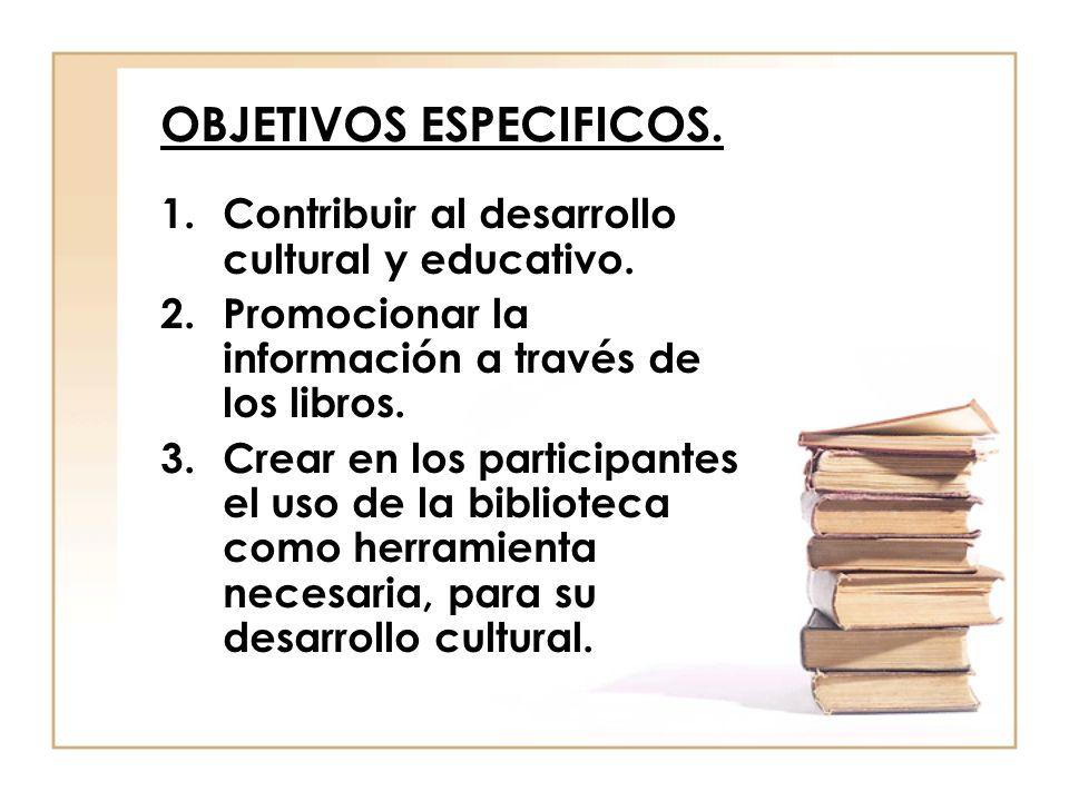 OBJETIVOS ESPECIFICOS. 1.Contribuir al desarrollo cultural y educativo. 2.Promocionar la información a través de los libros. 3.Crear en los participan