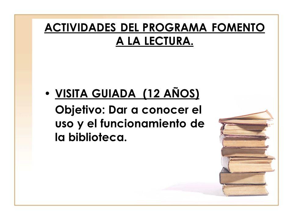 ACTIVIDADES DEL PROGRAMA FOMENTO A LA LECTURA. VISITA GUIADA (12 AÑOS) Objetivo: Dar a conocer el uso y el funcionamiento de la biblioteca.