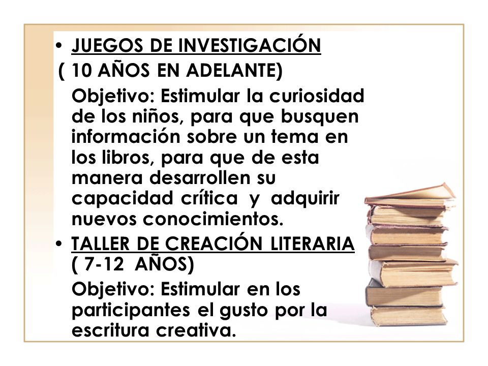 JUEGOS DE INVESTIGACIÓN ( 10 AÑOS EN ADELANTE) Objetivo: Estimular la curiosidad de los niños, para que busquen información sobre un tema en los libro