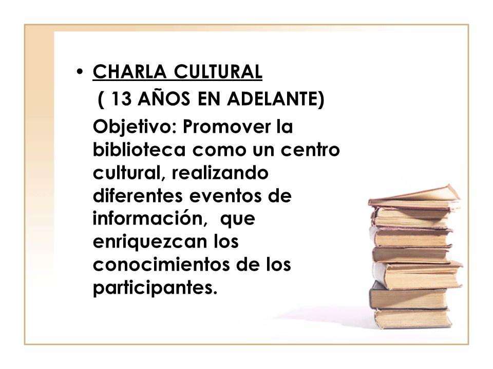 CHARLA CULTURAL ( 13 AÑOS EN ADELANTE) Objetivo: Promover la biblioteca como un centro cultural, realizando diferentes eventos de información, que enr