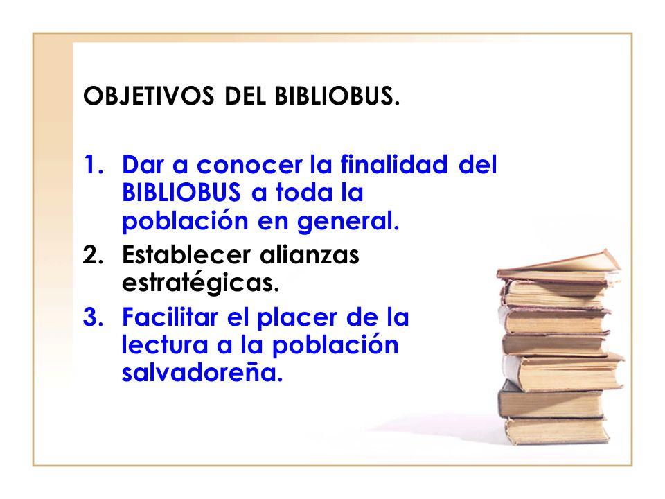 OBJETIVOS DEL BIBLIOBUS. 1.Dar a conocer la finalidad del BIBLIOBUS a toda la población en general. 2.Establecer alianzas estratégicas. 3.Facilitar el