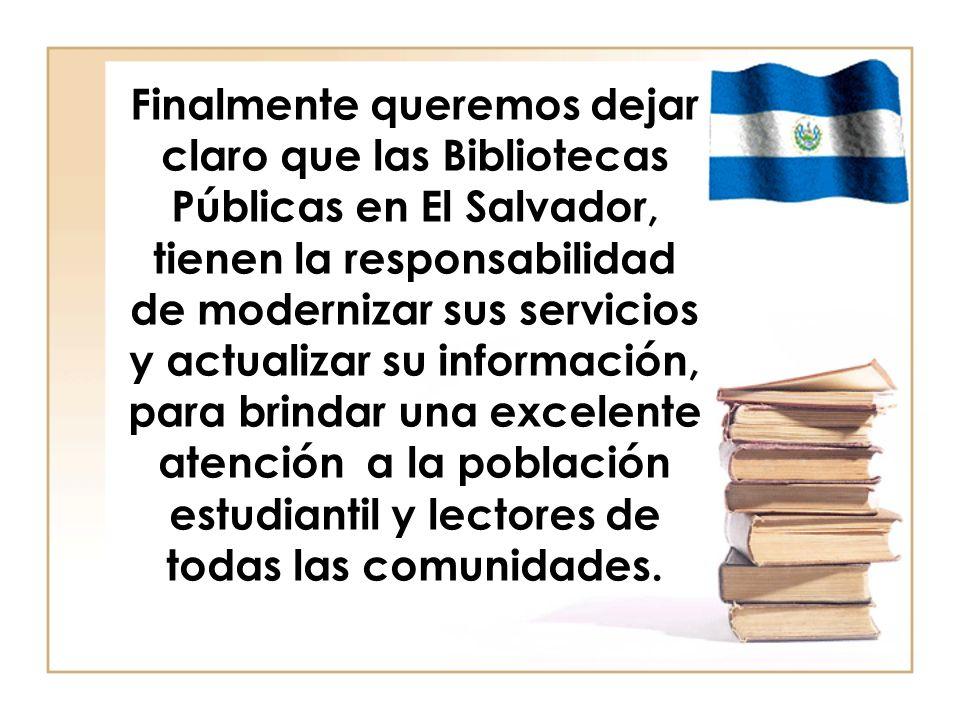 Finalmente queremos dejar claro que las Bibliotecas Públicas en El Salvador, tienen la responsabilidad de modernizar sus servicios y actualizar su inf