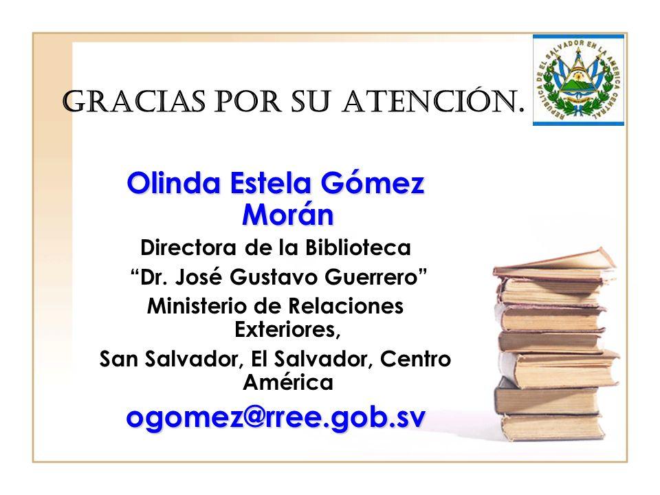 Gracias por su atención. Olinda Estela Gómez Morán Directora de la Biblioteca Dr. José Gustavo Guerrero Ministerio de Relaciones Exteriores, San Salva