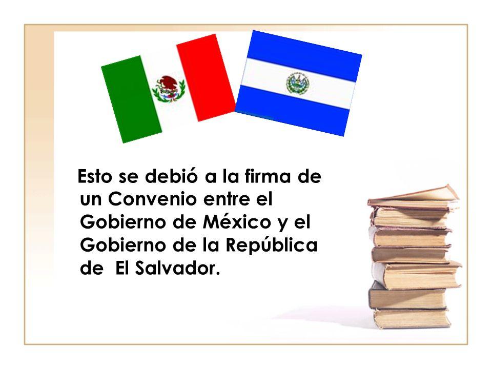 Esto se debió a la firma de un Convenio entre el Gobierno de México y el Gobierno de la República de El Salvador.