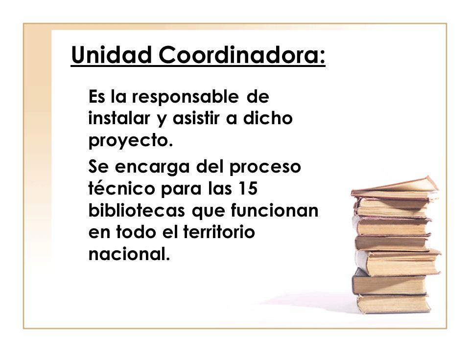 Unidad Coordinadora: Es la responsable de instalar y asistir a dicho proyecto. Se encarga del proceso técnico para las 15 bibliotecas que funcionan en