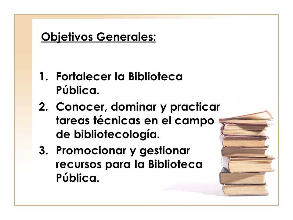 Objetivos Generales: 1.Fortalecer la Biblioteca Pública. 2.Conocer, dominar y practicar tareas técnicas en el campo de bibliotecología. 3.Promocionar