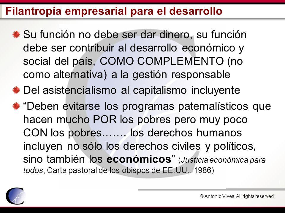 © Antonio Vives All rights reserved. Filantropía empresarial para el desarrollo Su función no debe ser dar dinero, su función debe ser contribuir al d