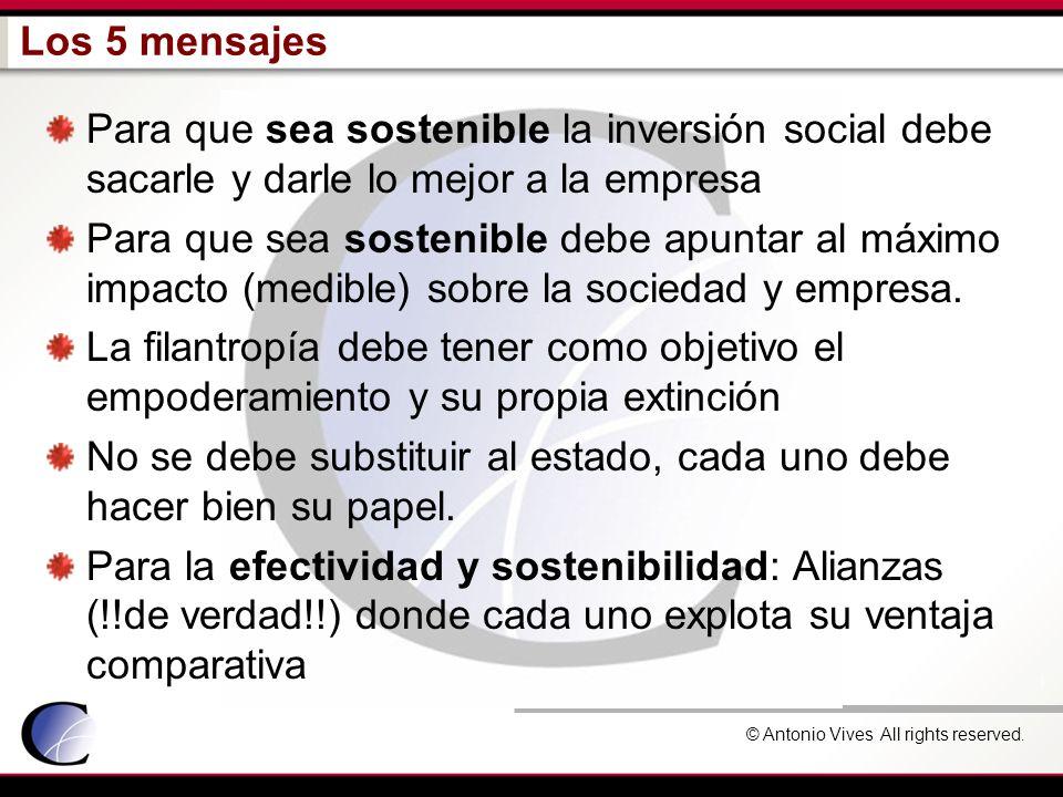 © Antonio Vives All rights reserved. Los 5 mensajes Para que sea sostenible la inversión social debe sacarle y darle lo mejor a la empresa Para que se