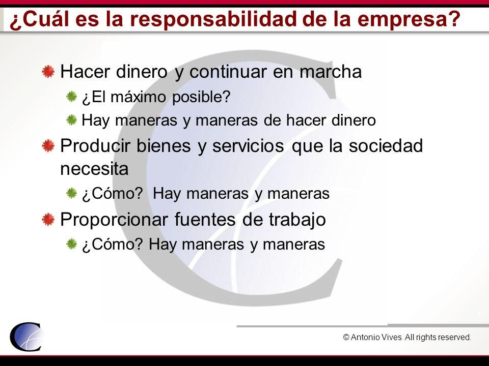 © Antonio Vives All rights reserved. ¿Cuál es la responsabilidad de la empresa? Hacer dinero y continuar en marcha ¿El máximo posible? Hay maneras y m