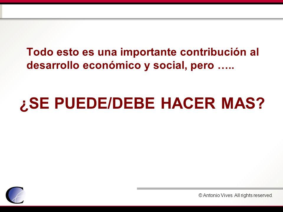 © Antonio Vives All rights reserved. ¿SE PUEDE/DEBE HACER MAS? Todo esto es una importante contribución al desarrollo económico y social, pero …..