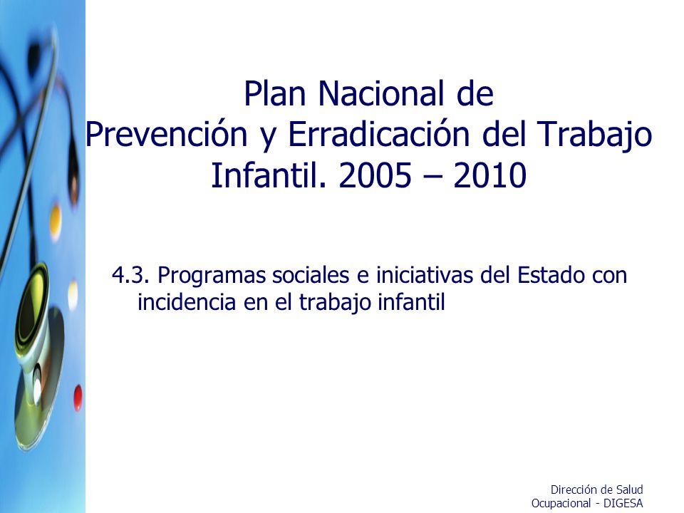 Dirección de Salud Ocupacional - DIGESA Plan Nacional de Prevención y Erradicación del Trabajo Infantil. 2005 – 2010 4.3. Programas sociales e iniciat