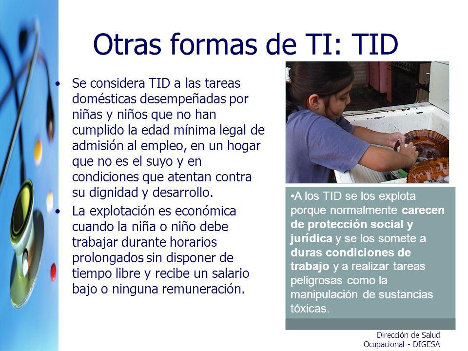 Dirección de Salud Ocupacional - DIGESA Otras formas de TI: TID Se considera TID a las tareas domésticas desempeñadas por niñas y niños que no han cum
