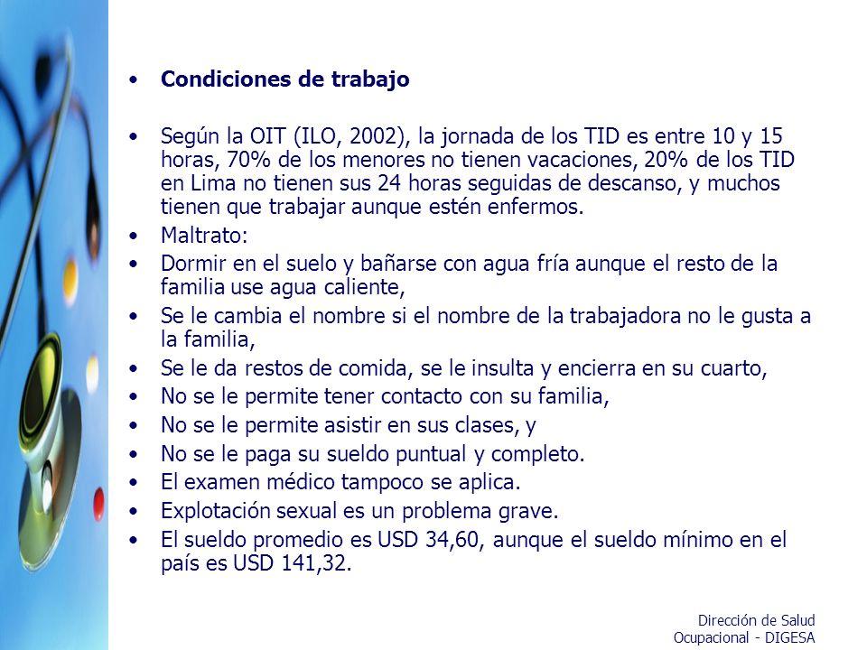 Dirección de Salud Ocupacional - DIGESA Condiciones de trabajo Según la OIT (ILO, 2002), la jornada de los TID es entre 10 y 15 horas, 70% de los meno