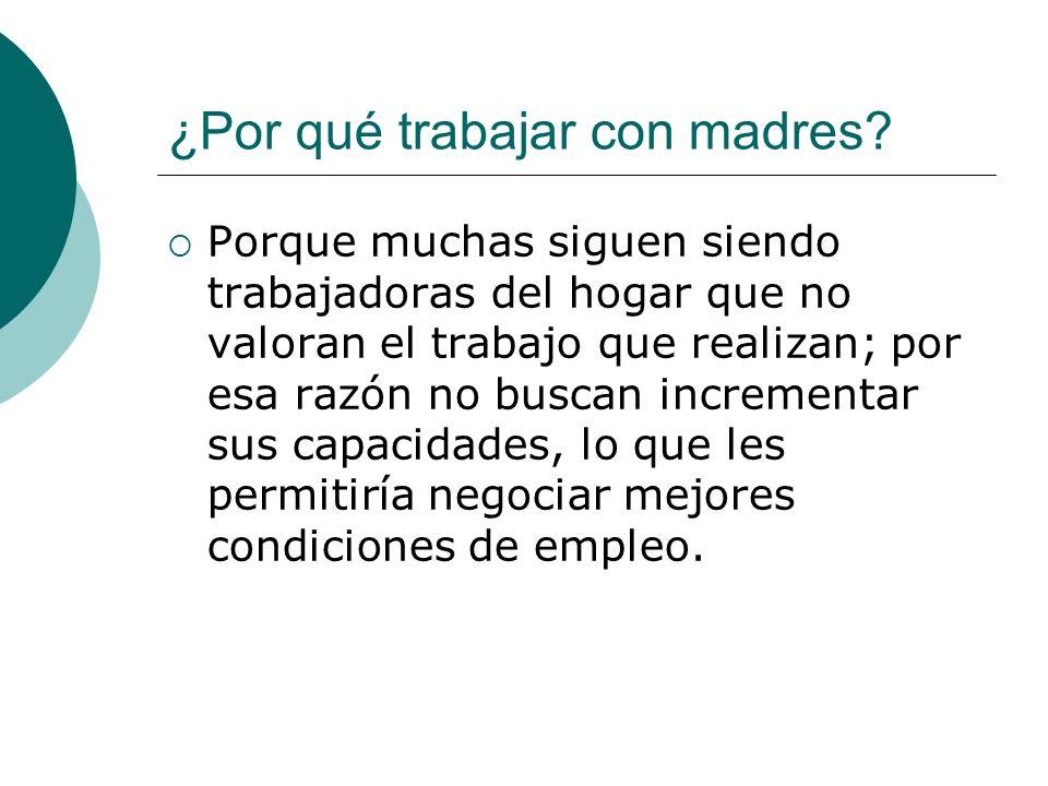 ¿Por qué trabajar con madres? Porque muchas siguen siendo trabajadoras del hogar que no valoran el trabajo que realizan; por esa razón no buscan incre