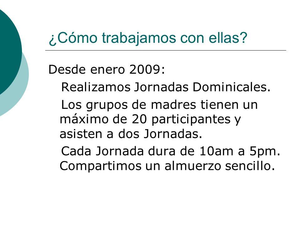 ¿Cómo trabajamos con ellas? Desde enero 2009: Realizamos Jornadas Dominicales. Los grupos de madres tienen un máximo de 20 participantes y asisten a d
