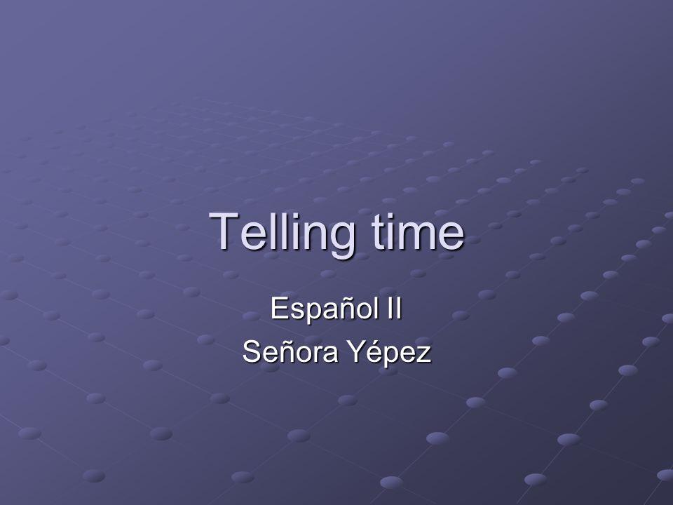 Telling time Español II Señora Yépez