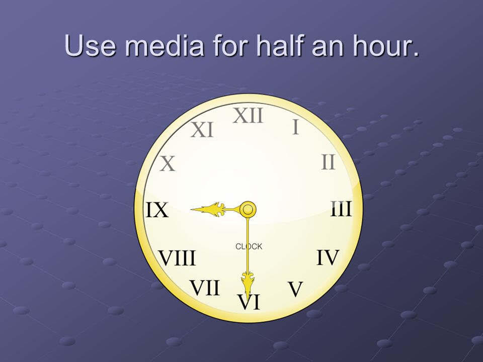 Use media for half an hour.