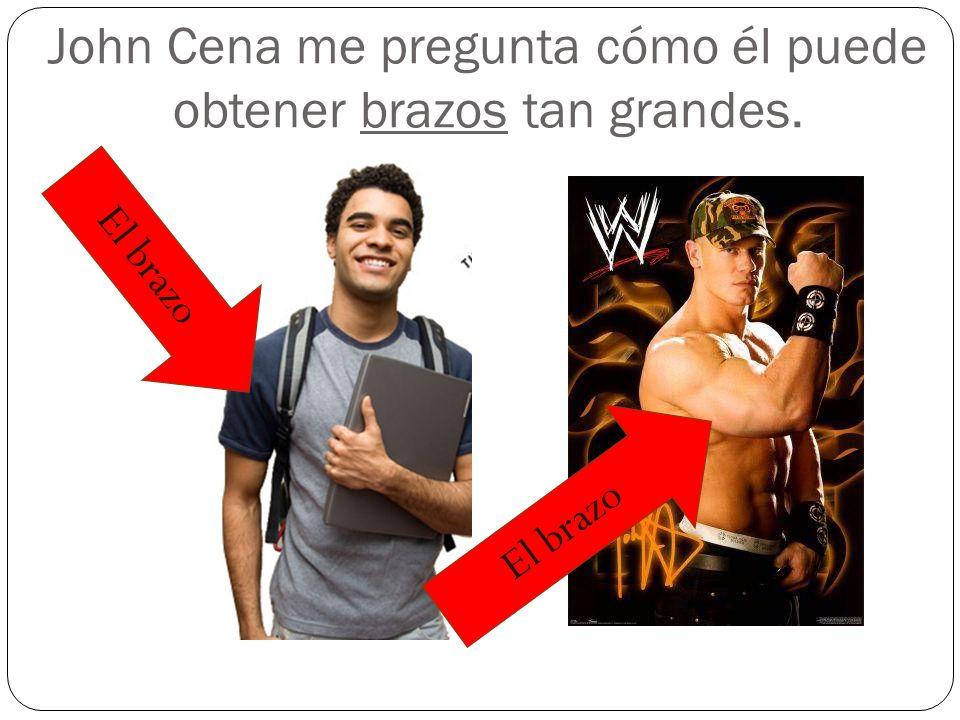 John Cena me pregunta cómo él puede obtener brazos tan grandes. El brazo