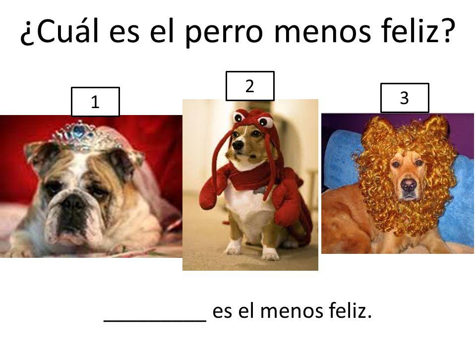 ¿Cuál es el perro menos feliz? 1 2 3 _________ es el menos feliz.