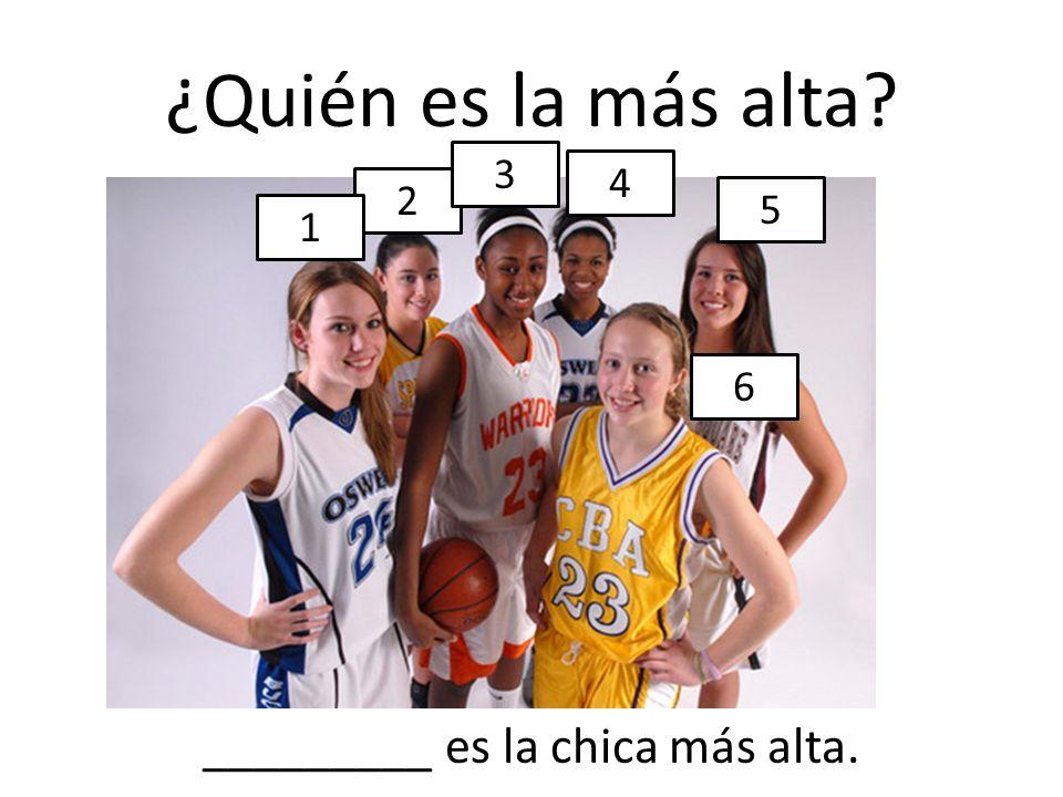 ¿Quién es la más alta? 2 1 3 4 5 6 _________ es la chica más alta.