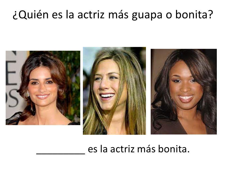 ¿Quién es la actriz más guapa o bonita? _________ es la actriz más bonita.