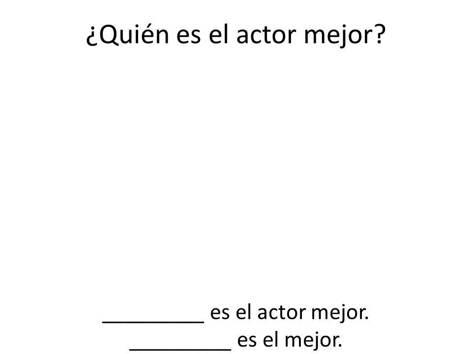 ¿Quién es el actor mejor? _________ es el actor mejor. _________ es el mejor.