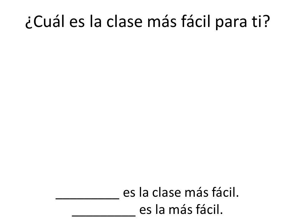 ¿Cuál es la clase más fácil para ti? _________ es la clase más fácil. _________ es la más fácil.
