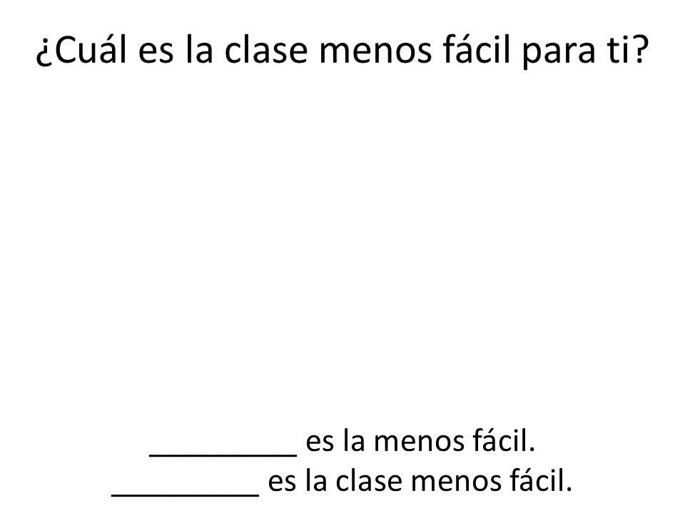 ¿Cuál es la clase menos fácil para ti? _________ es la menos fácil. _________ es la clase menos fácil.