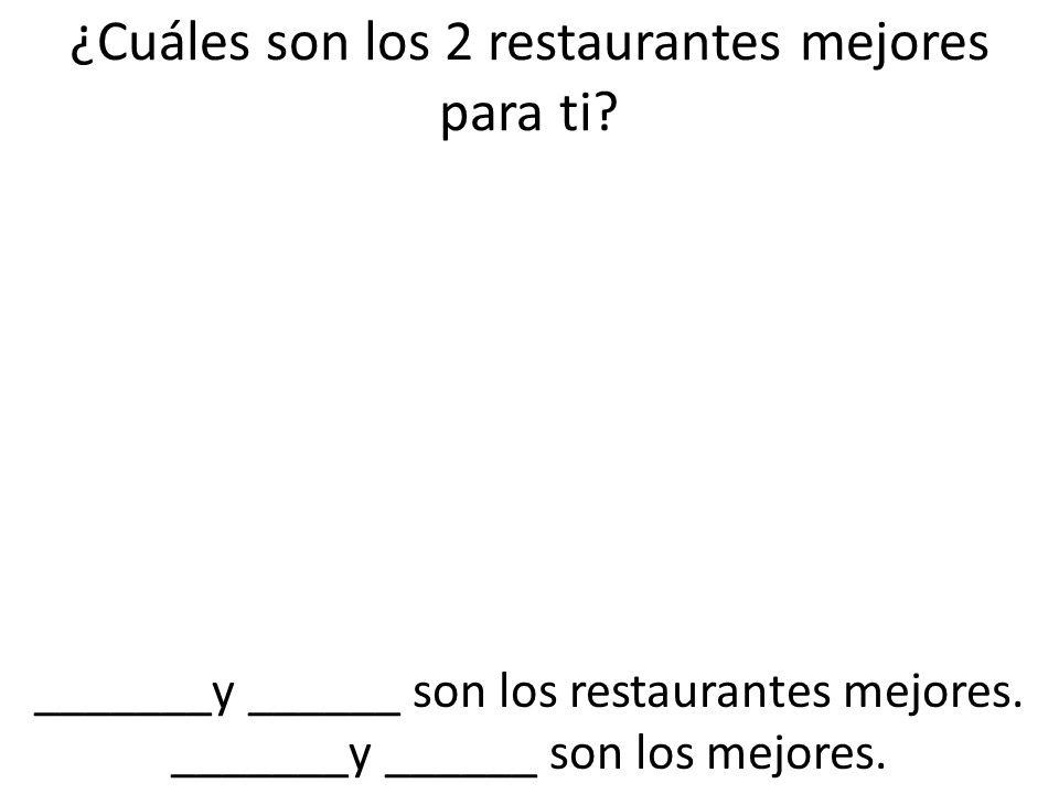 ¿Cuáles son los 2 restaurantes mejores para ti? _______y ______ son los restaurantes mejores. _______y ______ son los mejores.