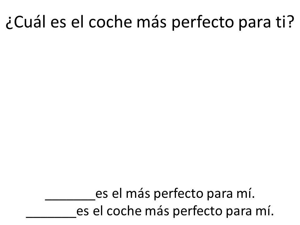 ¿Cuál es el coche más perfecto para ti? _______es el más perfecto para mí. _______es el coche más perfecto para mí.