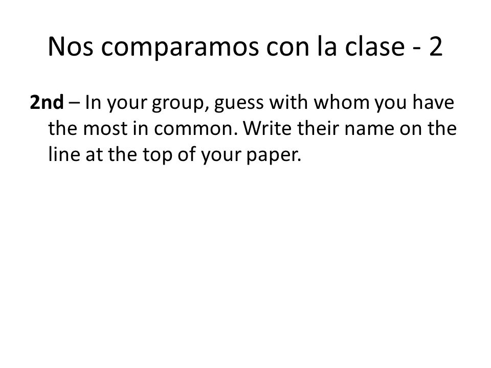 Nos comparamos con la clase - 2 2nd – In your group, guess with whom you have the most in common. Write their name on the line at the top of your pape