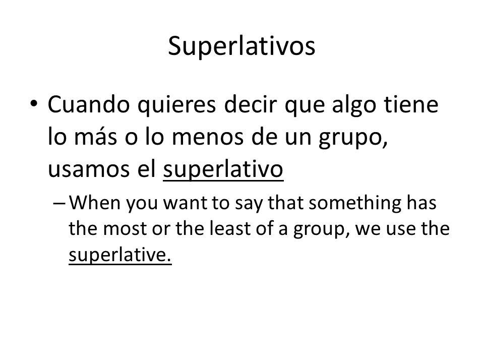 Superlativos Cuando quieres decir que algo tiene lo más o lo menos de un grupo, usamos el superlativo – When you want to say that something has the mo