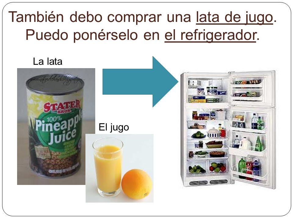 También debo comprar una lata de jugo. Puedo ponérselo en el refrigerador. La lata El jugo