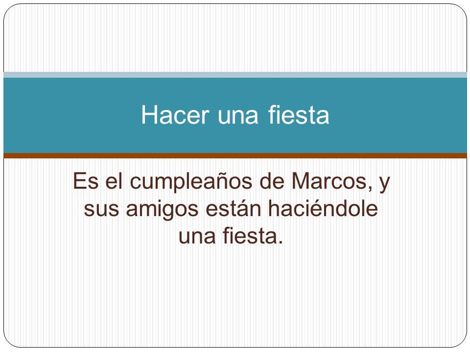 Es el cumpleaños de Marcos, y sus amigos están haciéndole una fiesta. Hacer una fiesta