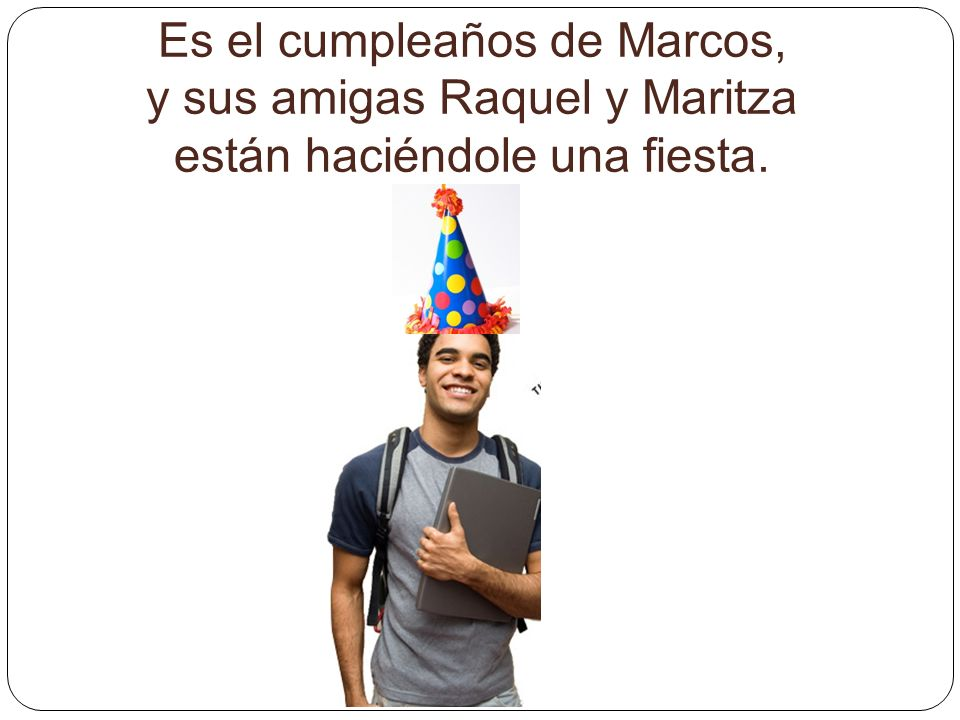 Es el cumpleaños de Marcos, y sus amigas Raquel y Maritza están haciéndole una fiesta.