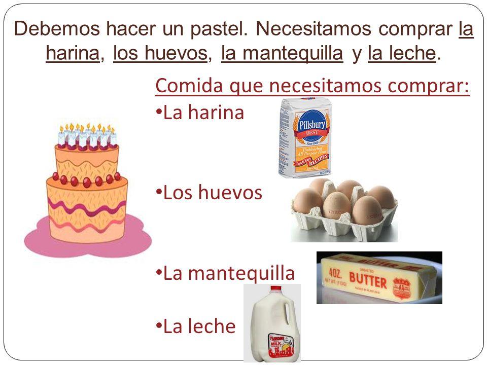 Debemos hacer un pastel. Necesitamos comprar la harina, los huevos, la mantequilla y la leche.