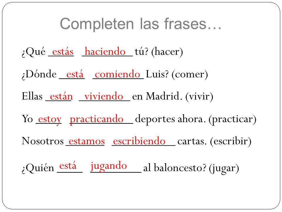 Completen las frases… ¿Qué ____ ________ tú? (hacer)estás haciendo ¿Dónde ____ ________ Luis? (comer)está comiendo Ellas ____ ________ en Madrid. (viv
