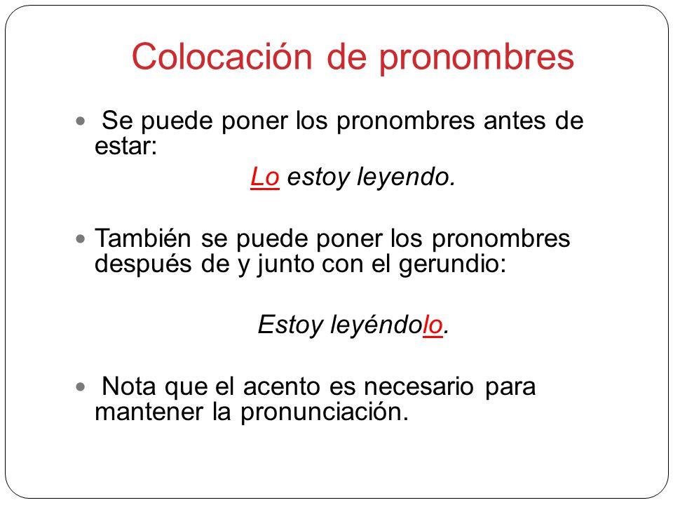 Colocación de pronombres Se puede poner los pronombres antes de estar: Lo estoy leyendo. También se puede poner los pronombres después de y junto con