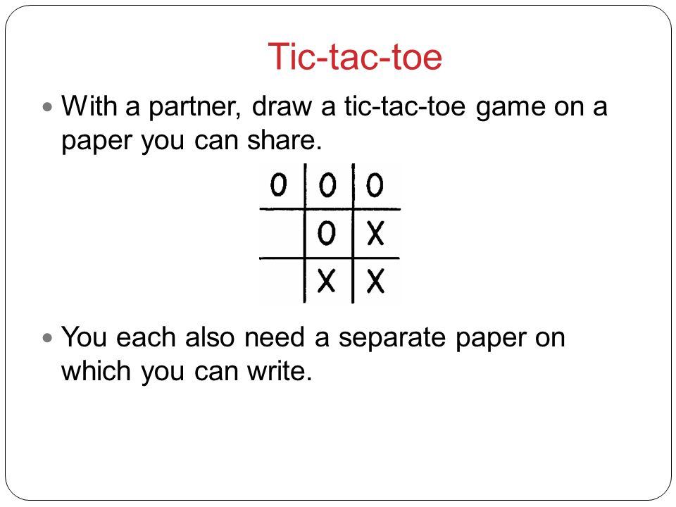 Tic-tac-toe With a partner, draw a tic-tac-toe game on a paper you can share. You each also need a separate paper on which you can write.