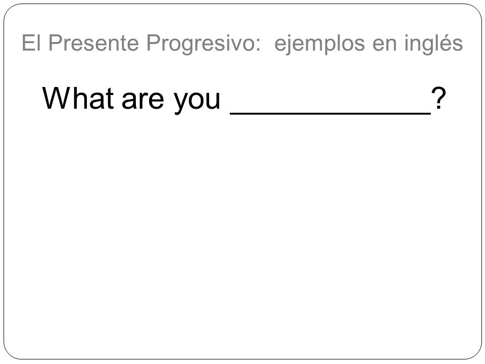 El Presente Progresivo: ejemplos en inglés What are you ____________?